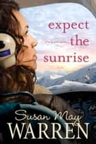 Expect the Sunrise ebook by Susan May Warren