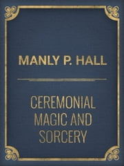Ceremonial Magic And Sorcery ebook by Manly P. Hall
