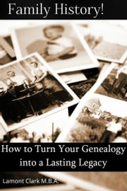 Family History! How to Turn Your Genealogy Into a Lasting Legacy ebook by Lamont Clark