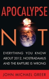 Apocalypse Not - Everything You Know About 2012, Nostradamus and the Rapture Is Wrong ebook by John Michael Greer