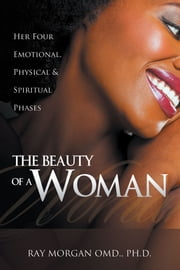 The Beauty of a Woman - Her Four Emotional, Physical & Spiritual Phases ebook by Ray Morgan OMD., Ph.D.