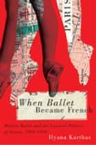 When Ballet Became French ebook by Ilyana Karthas