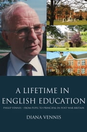 A Lifetime in English Education - Philip Vennis from Pupil to Principal in Post-War Britain ebook by Diana Vennis