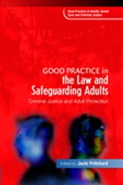 Good Practice in the Law and Safeguarding Adults - Criminal Justice and Adult Protection ebook by Alan Noel Carter, Jacki Pritchard, Mark Pathak,...