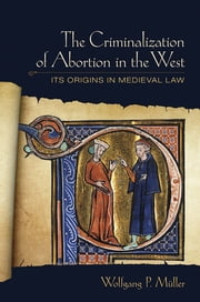The Criminalization of Abortion in the West - Its Origins in Medieval Law ebook by Wolfgang P. Müller