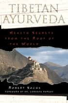 Tibetan Ayurveda - Health Secrets from the Roof of the World ebook by Robert Sachs