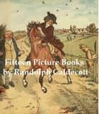 15 Classic Picture Books by Randolph Caldecott (Illustrated) ebook by Randolph Caldecott