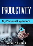 Productivity: My Personal Experience ebook by Olu Dennis
