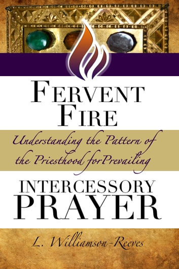 Fervent Fire: Understanding the Pattern of the Priesthood for Prevailing Intercessory Prayer ebook by L. Williamson-Reeves