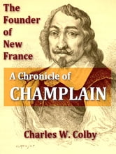 The Founder of New France - A Chronicle of Champlain ebook by Charles W. Colby