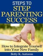 Steps to Step Parenting Success: How to Integrate Yourself into Your New Family ebook by Betty K. Autumn