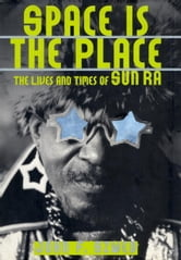 Space Is the Place - The Lives and Times of Sun Ra ebook by John F. Szwed