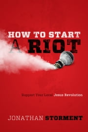How to Start a Riot - Support Your Local Jesus Revolution ebook by Jonathan Storment