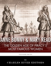 Anne Bonny & Mary Read: The Golden Age of Piracy's Most Famous Women ebook by Charles River Editors