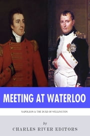 Meeting at Waterloo: The Lives and Legacies of Napoleon Bonaparte and Arthur Wellesley, the Duke of Wellington ebook by Charles River Editors