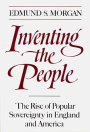 Inventing the People: The Rise of Popular Sovereignty in England and America ebook by Edmund S. Morgan