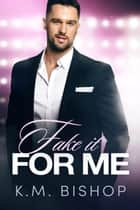 Fake It For Me ebook by K. M. Bishop