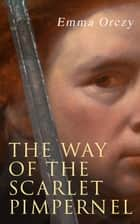 The Way of the Scarlet Pimpernel - Historical Action-Adventure Novel ebook by Emma Orczy