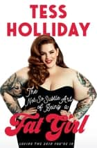 The Not So Subtle Art of Being A Fat Girl - Loving The Skin You're In ebook by Tess Holliday