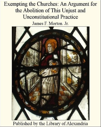 Exempting The Churches: An Argument for The Abolition of This Unjust and Unconstitutional Practice ebook by James F. Morton. Jr.
