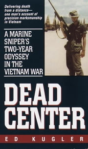 Dead Center - A Marine Sniper's Two-Year Odyssey in the Vietnam War ebook by Ed Kugler
