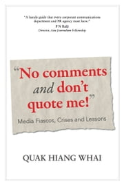 """No Comments And Don't Quote Me!"" - Media Fiascos, Crises And Lessons ebook by Quak Hiang Whai"