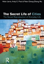 The Secret Life of Cities - Social reproduction of everyday life ebook by Helen Jarvis,Andy C. Pratt,Peter Cheng-Chong Wu