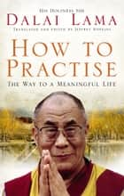 How To Practise - The Way to a Meaningful Life ebook by Dalai Lama