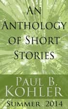 An Anthology of Short Stories: Summer 2014 ebook by Paul B Kohler