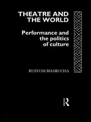 Theatre and the World - Performance and the Politics of Culture ebook by Rustom Bharucha
