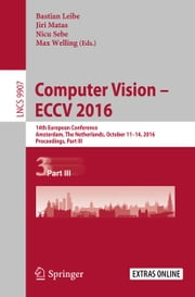 Computer Vision – ECCV 2016 - 14th European Conference, Amsterdam, The Netherlands, October 11-14, 2016, Proceedings, Part III ebook by Bastian Leibe,Jiri Matas,Nicu Sebe,Max Welling