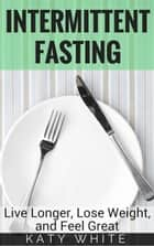 Intermittent Fasting: Live Longer, Lose Weight, and Feel Great ebook by Katy White