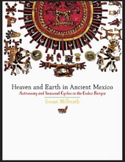Heaven and Earth in Ancient Mexico - Astronomy and Seasonal Cycles in the Codex Borgia ebook by Susan Milbrath