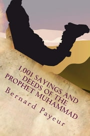 1,001 SAYINGS AND DEEDS OF THE PROPHET MUHAMMAD ebook by Bernard Payeur