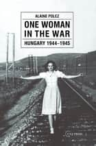 One Woman in the War - Hungary 1944-1945 ebook by Alaine Polcz