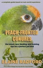Peach-fronted Conures - The Latest Care, Feeding, and Training Tips for a Perfect Pet Bird ebook by Elaine Radford