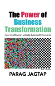 The Power of Business Transformation - How Simplification Unlocks Business Performance ebook by Parag Jagtap