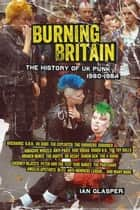 Burning Britain - The History of UK Punk 19801984 ebook by Ian Glasper