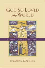 God So Loved the World - A Christology for Disciples ebook by Jonathan R. Wilson
