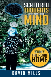 Scattered Thoughts from a Scattered Mind - Volume V THE ROAD HOME ebook by David Mills