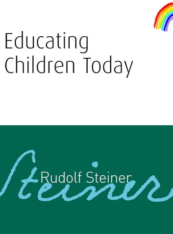 Educating Children Today ebook by Rudolf Steiner
