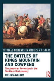 The Battles of Kings Mountain and Cowpens - The American Revolution in the Southern Backcountry ebook by Melissa A. Walker