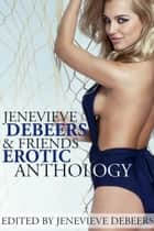 Jenevieve DeBeers and Friends Erotica Anthology ebook by Jenevieve DeBeers, Carl East, Angel Wild