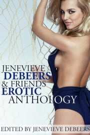Jenevieve DeBeers and Friends Erotica Anthology ebook by Jenevieve DeBeers,Carl East,Angel Wild