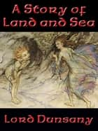 A Story of Land and Sea ebook by Lord Dunsany
