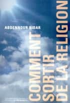 Comment sortir de la religion ebook by Abdennour BIDAR