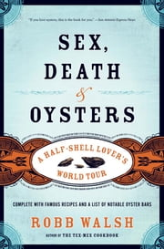Sex, Death and Oysters - A Half-Shell Lover's World Tour ebook by Robb Walsh