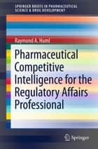 Pharmaceutical Competitive Intelligence for the Regulatory Affairs Professional ebook by Raymond A. Huml