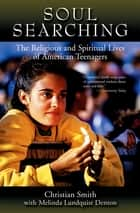 Soul Searching - The Religious and Spiritual Lives of American Teenagers ebook by Christian Smith, Melina Lundquist Denton
