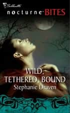 Wild, Tethered, Bound (Mills & Boon Nocturne Bites) ebook by Stephanie Draven
